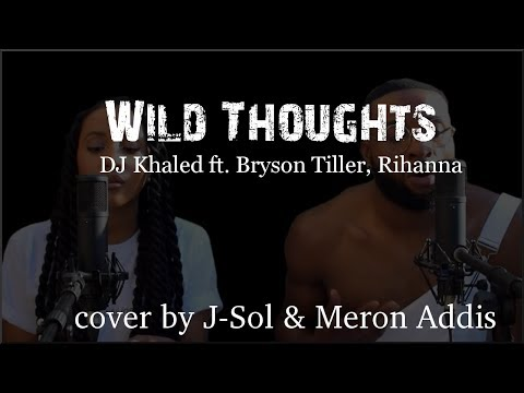 Lyrics: DJ Khaled - Wild Thoughts ft. Rihanna, Bryson Tiller (J-Sol & Meron Addis cover)