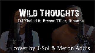 Lyrics: DJ Khaled - Wild Thoughts ft. Rihanna, Bryson Tiller (J-Sol & Meron Addis cover)