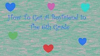 How Get Boyfriend 6th Grade