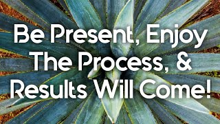 Be Present, Enjoy The Process, Results Will Come!