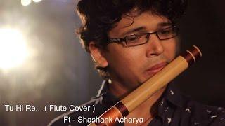 Tu Hi Re ( Flute Cover ) Sajan Patel - Ft Shashank Acharya