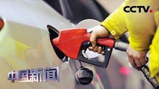 [中国新闻] 国家发展改革委:今年以来国内成品油价首次下调 | CCTV中文国际