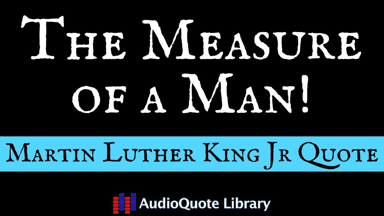 Martin Luther King Jr Quote The Measure Of A Man Youtube