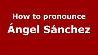 How to pronounce Ángel Sánchez (Spanish/Argentina) - PronounceNames.com