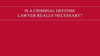 Is a criminal defense lawyer really necessary?