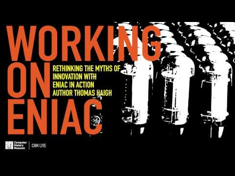 CHM Live │Working on ENIAC: Rethinking Innovation Myths with Author Thomas Haigh