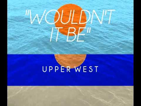 Wouldn't It Be- Upper West