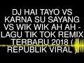 DJ HAI TAYO VS KARNA SU SAYANG VS WIK WIK AH AH - LAGU TIK TOK REMIX TERBARU 2018  REPUBLIK VIRAL