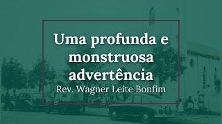 Uma profunda e monstruosa advertência - Rev. Wagner Leite Bonfim