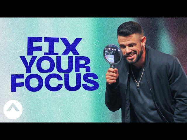 Fix Your Focus   Pastor Steven Furtick