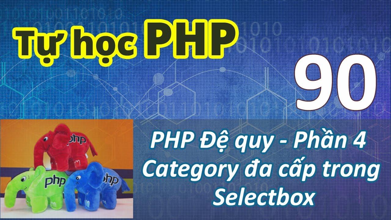 Tự học PHP - Bài 90 Kỹ thuật đệ quy - Phần 4 Category đa cấp dùng Selectbox