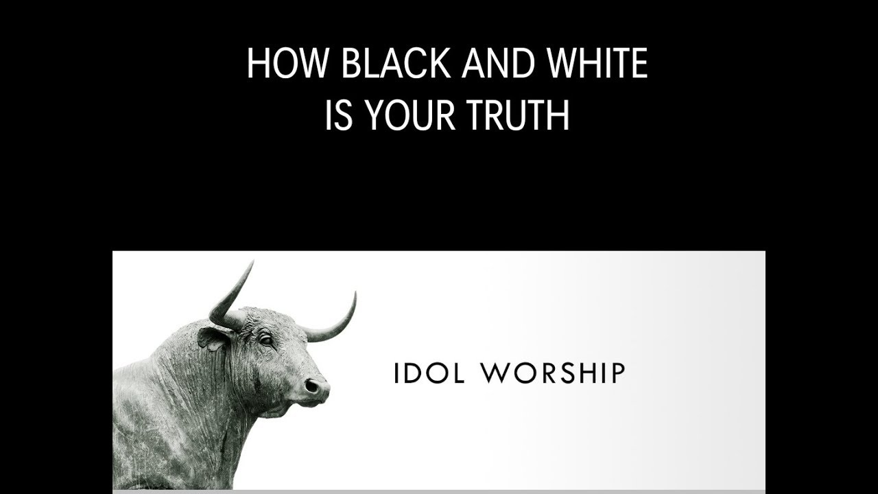 HOW BLACK AND WHITE IS TRUTH IDOL WORSHIP