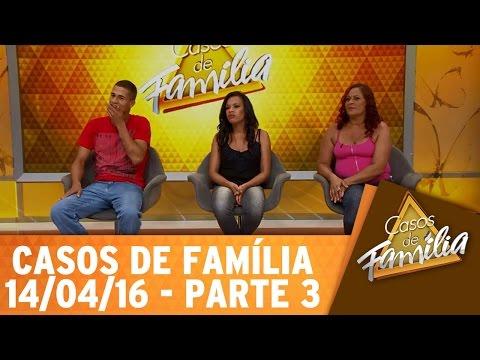 Casos De Família (14/04/16) - Seu Marido Não Presta, Sai Fora! - Parte 3