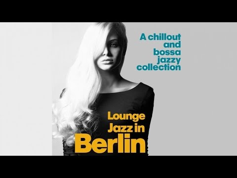 Top Lounge and Chillout Music - Lounge Jazz in Berlin ( A Chillout and Bossa Jazzy Collection )