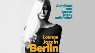 Top Lounge and Chillout Music - Lounge Jazz in Berlin ( A Chillout and Bossa Jazzy Collection)