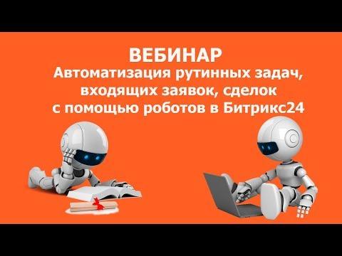Автоматизация рутинных задач, входящих заявок, сделок с помощью роботов в Битрикс24. Запись вебинара