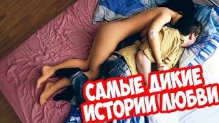 """САМЫЕ ДИКИЕ ИСТОРИИ """"ЛЮБВИ""""!!!"""