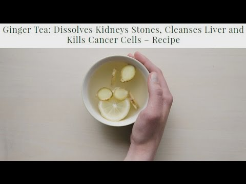 Ginger Tea Dissolves Kidneys Stones, Cleanses Liver and Kills Cancer Cells – Recipe