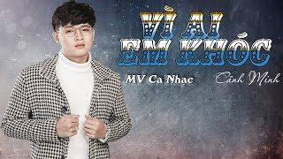Vì Ai Em Khóc MV Ca Nhạc Trẻ Hay Mới Nhất 2018 - Cảnh Minh