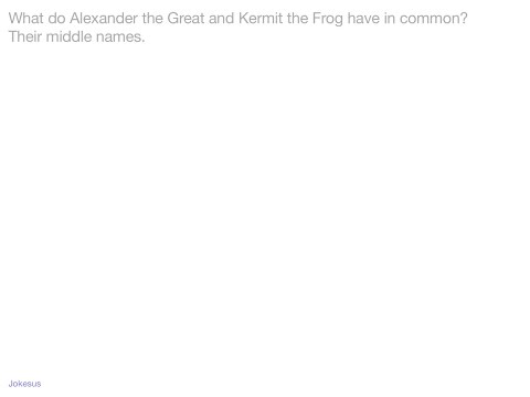 Jokes - What do Alexander the Great and Kermit the Frog have in common?  Their middle names.