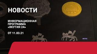 Новостной выпуск в 15:00 от 11.03.21 года. Информационная программа «Якутия 24»