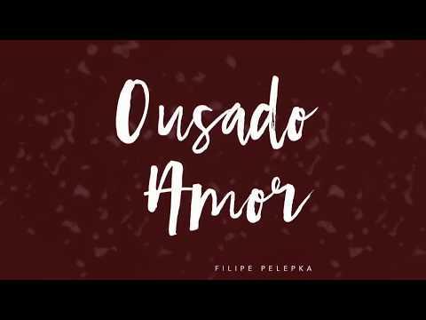Ousado Amor || Filipe Pelepka