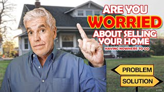ARE YOU WORRIED ABOUT SELLING YOUR HOME AND HAVING NOWHERE TO GO?
