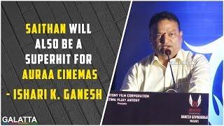 Saithan will also be a superhit for Auraa Cinemas - Ishari K. Ganesh