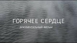"""ДОКУМЕНТАЛЬНЫЙ ФИЛЬМ  """"ГОРЯЧЕЕ СЕРДЦЕ"""""""