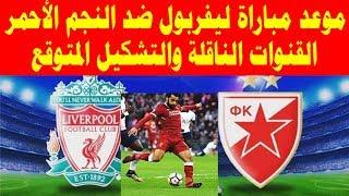 موعد مباراة ليفربول ضد النجم الأحمر و القنوات الناقلة والتشكيل المتوقع