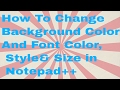 How To Change Background Colour And Font Colour, Style &Size in Notepad++ (PC)