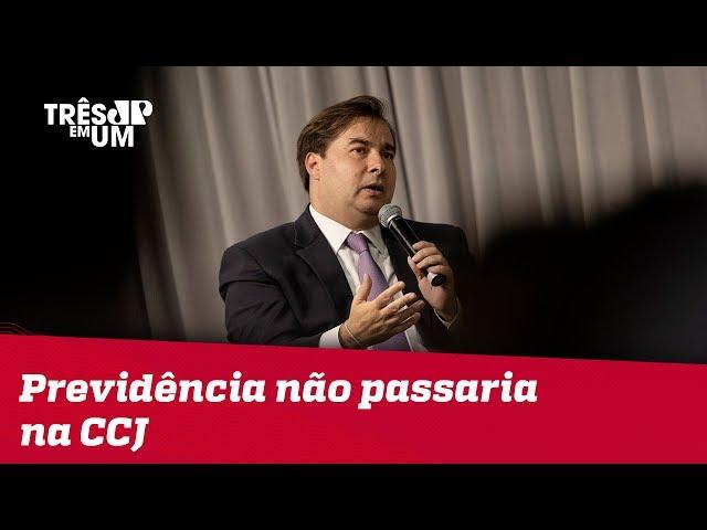 Maia: Se reforma da Previdência fosse votada na CCJ hoje, não passaria