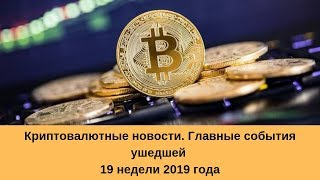 Криптовалютные новости. Главные события ушедшей 19 недели 2019 года