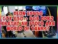 Тест Xeon E5450 (Q9650) + GTX 650 + 4Gb DDR2 хватит ли этого для World of Tanks?