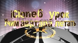 "iClone 6 урок ""Учим аватара летать"""