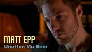 Matt Epp - UNUTTUN MU BENİ (Sezen Aksu) Video
