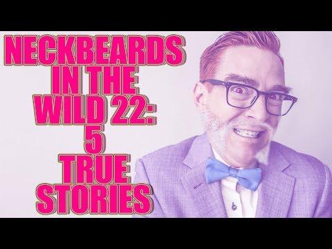NECKBEARDS IN THE WILD 22: 5 TRUE TALES