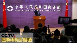 [国际财经报道]商务部新闻发言人就美方宣布进一步提高对中国输美商品加征关税税率发表谈话  CCTV财经