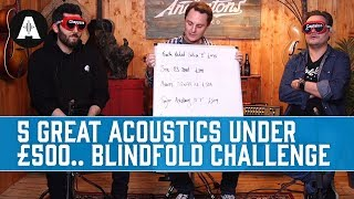 5 Great Acoustic guitars under £500 - Blindfold Challenge with Pete and Ariel!