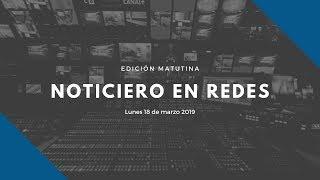 Noticiero en Redes Emisión Matutina Lunes 18 de Marzo 2019