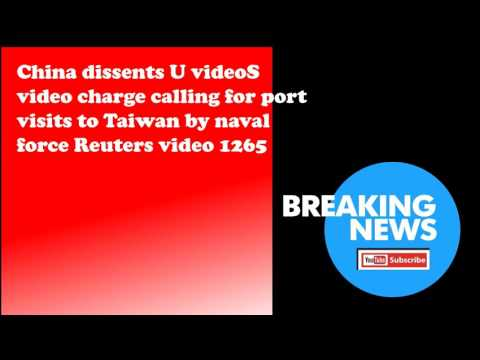 China dissents U videoS video charge calling for port visits to Taiwan by naval force Reuters video