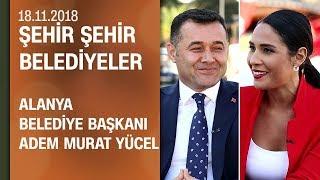 Adem Murat Yücel, Alanya çalışmalarını anlattı - Şehir Şehir Belediyeler 18.11.2018 Pazar