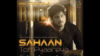 Gurnam Bhullar - Sahan toh Pyaareya | Latest Punjabi songs | New Punjabi Sad Songs 2016