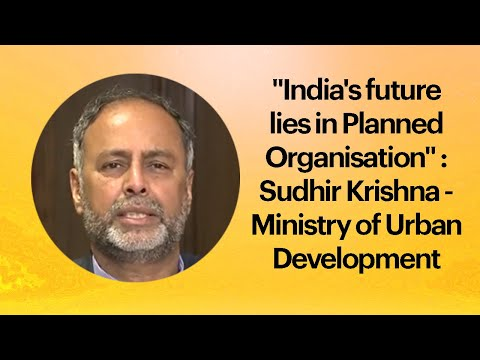 """India's future lies in Planned Organisation"" : Sudhir Krishna - Ministry of Urban Development"