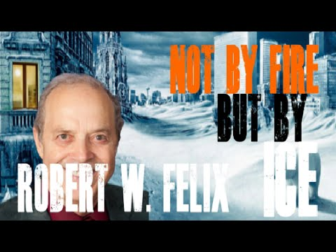 Not by Fire, but by ICE!  21st Century ICE AGE Advocate Robert W  Felix