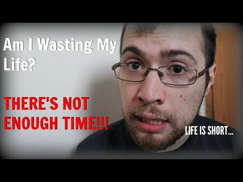 Am I Wasting Time & Wasting My Life?
