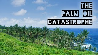The Palm Oil Catastrophe