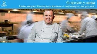 Бизнес завтрак с Константином Ивлевым — шеф поваром, автором книг