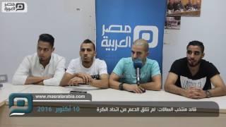 مصر العربية   قائد منتخب الصاﻻت: لم نتلق الدعم من اتحاد الكرة