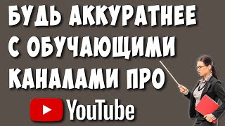 Будьте Осторожны с Обучающими Видео и Каналами про Ютуб